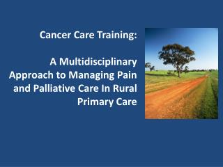 Cancer Care Training:  A Multidisciplinary Approach to Managing Pain and Palliative Care In Rural Primary Care