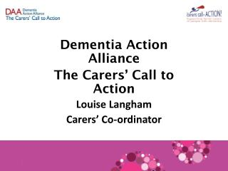 Dementia Action Alliance The Carers' Call to Action Louise Langham Carers' Co-ordinator