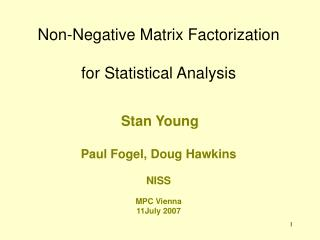 Non-Negative Matrix Factorization  for Statistical Analysis    Stan Young  Paul Fogel, Doug Hawkins  NISS  MPC Vienna 11