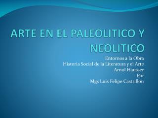 ARTE EN EL PALEOLITICO Y NEOLITICO