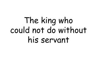 The king who  could not do without his servant