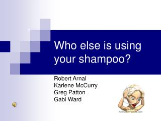 Who else is using your shampoo?