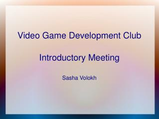 Video Game Development Club Introductory Meeting Sasha Volokh