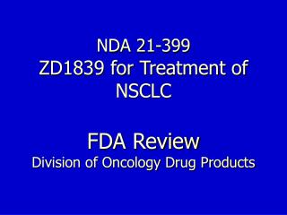 NDA 21-399 ZD1839 for Treatment of NSCLC FDA Review Division of Oncology Drug Products