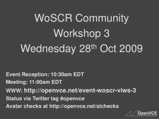 WoSCR Community Workshop 3 Wednesday 28 th  Oct 2009 Event Reception: 10:30am EDT