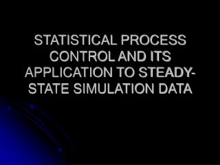STATISTICAL PROCESS CONTROL AND ITS APPLICATION TO STEADY-STATE SIMULATION DATA