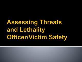 Assessing Threats  and Lethality Officer/Victim  Safety