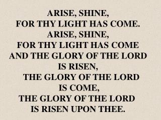 ARISE, SHINE, FOR THY LIGHT HAS COME. ARISE, SHINE, FOR THY LIGHT HAS COME
