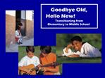 Goodbye Old,                                    Hello New Transitioning from  Elementary to Middle School