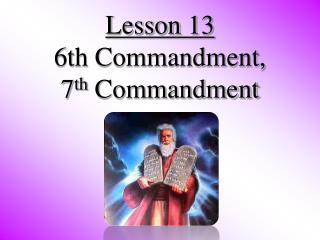 Lesson 13  6th Commandment, 7 th  Commandment