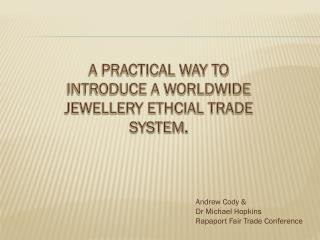 A PRACTICAL WAY TO INTRODUCE A WORLDWIDE JEWELLERY ETHCIAL TRADE SYSTEM .