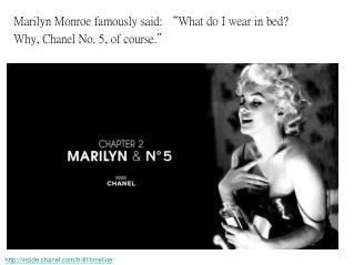 "Marilyn Monroe famously said:  "" What do I wear in bed?  Why, Chanel No. 5, of course. """
