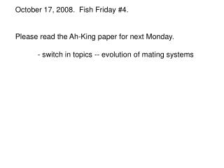 October 17, 2008.  Fish Friday #4. Please read the Ah-King paper for next Monday.