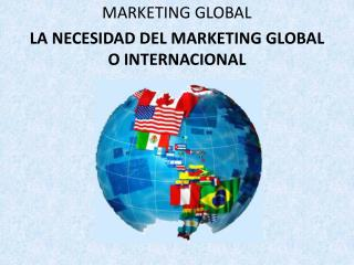 MARKETING GLOBAL LA NECESIDAD DEL MARKETING GLOBAL  O INTERNACIONAL