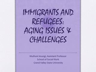 IMMIGRANTS AND REFUGEES:  AGING ISSUES & CHALLENGES