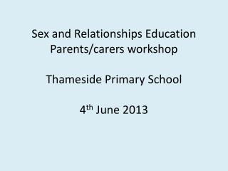 Sex and Relationships Education Parents/carers workshop Thameside  Primary School 4 th  June 2013