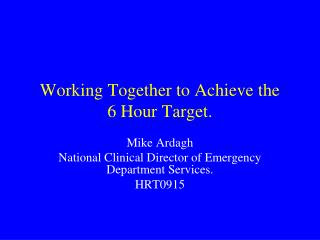 Working Together to Achieve the   6 Hour Target.