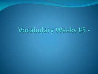 Vocabulary Weeks #5 -