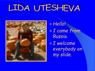 Hello! I came from Russia. I welcome everybody on my slide.