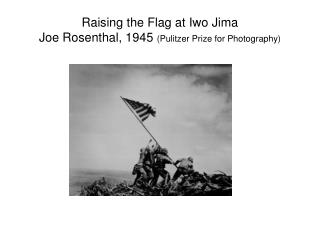 Raising the Flag at Iwo Jima Joe Rosenthal, 1945  (Pulitzer Prize for Photography)