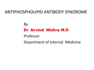 ANTIPHOSPHOLIPID ANTIBODY SYNDROME                      By Dr.  Arvind Mishra M.D.