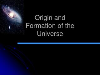 Origin and  Formation of the  Universe