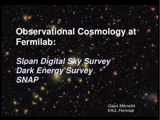 Observational Cosmology at Fermilab:  Sloan Digital Sky Survey 	Dark Energy Survey 	SNAP