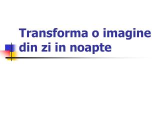 Transforma o imagine din zi in noapte