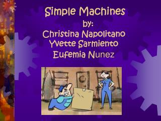 Simple Machines by: Christina Napolitano Yvette Sarmiento Eufemia N unez