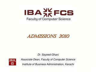 Admissions  2010 Dr. Sayeed Ghani Associate Dean, Faculty of Computer Science