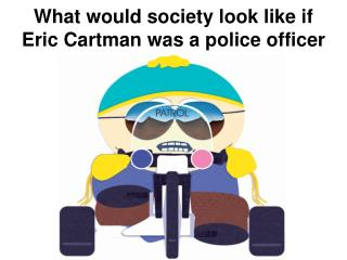 What would society look like if Eric Cartman was a police officer