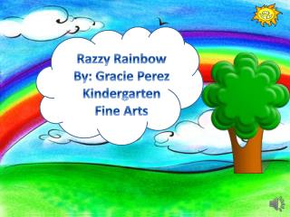 Razzy Rainbow By: Gracie Perez Kindergarten Fine Arts