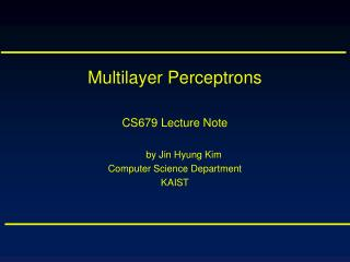 Multilayer Perceptrons CS679 Lecture Note by Jin Hyung Kim Computer Science Department KAIST