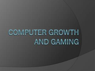 Computer Growth and Gaming