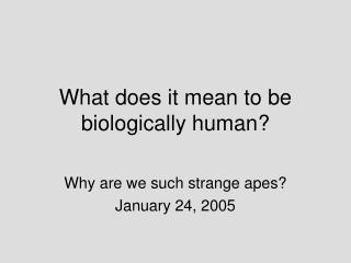 What does it mean to be biologically human?