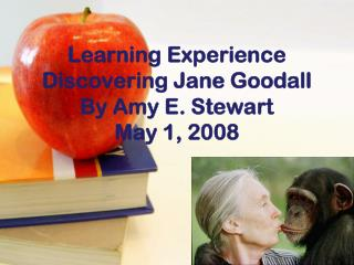 Learning Experience Discovering Jane Goodall By Amy E. Stewart May 1, 2008