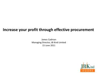 Increase your profit through effective procurement James Cadman Managing Director, JB Kind Limited
