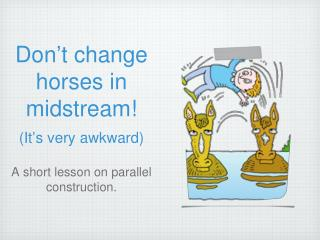 Don ' t change horses in midstream! (It ' s very awkward)