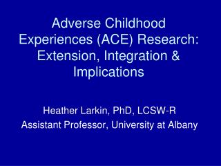 Adverse Childhood Experiences (ACE) Research:  Extension, Integration & Implications
