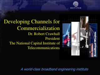Developing Channels for Commercialization Dr. Robert Crawhall President The National Capital Institute of Telecommunicat