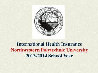 International Health Insurance Northwestern Polytechnic University 2013-2014 School Year