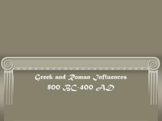 Greek and Roman Influences 800 BC-400 AD
