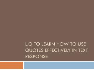 L.O To learn how to use quotes effectively in text response
