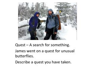 Quest – A search for something. James went on a quest for unusual butterflies.