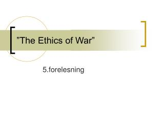 """The Ethics of War"""