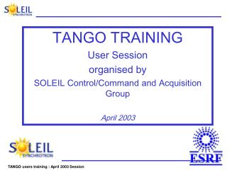 TANGO TRAINING User Session organised by  SOLEIL Control/Command and Acquisition Group  April 2003