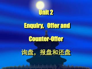 Unit 2   Enquiry,   Offer and  Counter-Offer 询盘,报盘和还盘