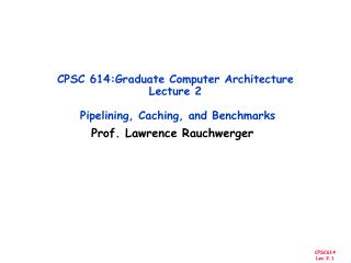 CPSC 614:Graduate Computer Architecture Lecture 2  Pipelining, Caching, and Benchmarks