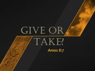 GIVE OR TAKE? Amos 8:7