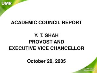 ACADEMIC COUNCIL REPORT Y. T. SHAH PROVOST AND  EXECUTIVE VICE CHANCELLOR October 20, 2005